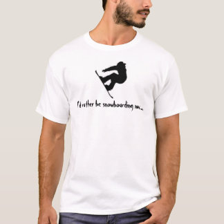 I'd rather be snowboarding now... T-Shirt