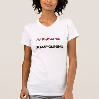 I'd Rather Be Trampolining T-Shirt