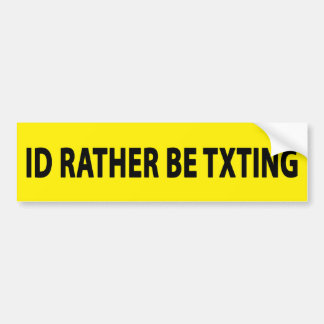 ID RATHER BE TXTING BUMPER STICKER