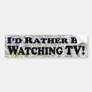 I'd Rather Be Watching TV - Bumper Sticker