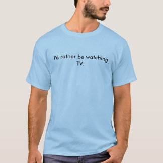 I'd rather be watching TV. T-Shirt