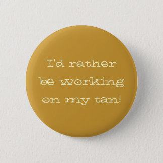 """I'd rather be working on my tan"" Button"