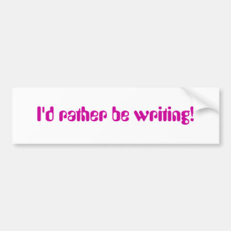I'd Rather Be Writing Bumper Sticker