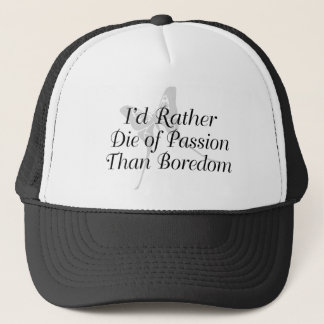 I'd Rather Die Of Passion Than Boredom Trucker Hat
