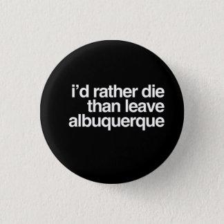 I'd Rather Die Than Leave Albuquerque 3 Cm Round Badge