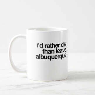 I'd Rather Die Than Leave Albuquerque City Coffee Mug
