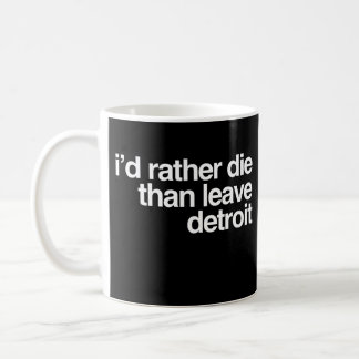I'd Rather Die Than Leave Detroit City Coffee Mug