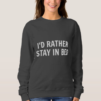 I'd Rather Stay In Bed Sweatshirt