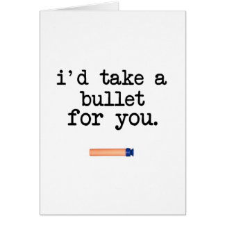 I'd Take a Bullet for You Card