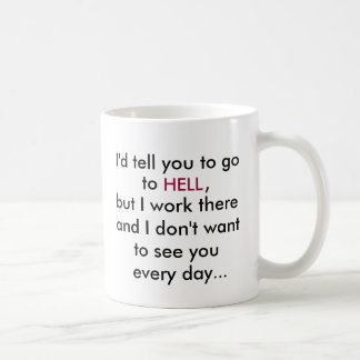 I'd tell you to go, to, HELL, ,office coffee mug