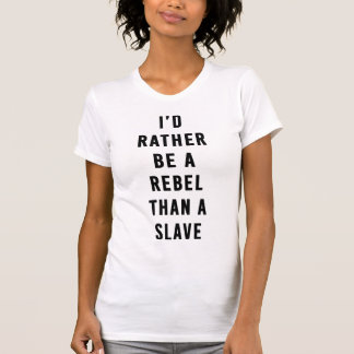 I'd to rather sees rebel than to slave T-Shirt