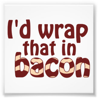 I'd Wrap That In Bacon Photo Print