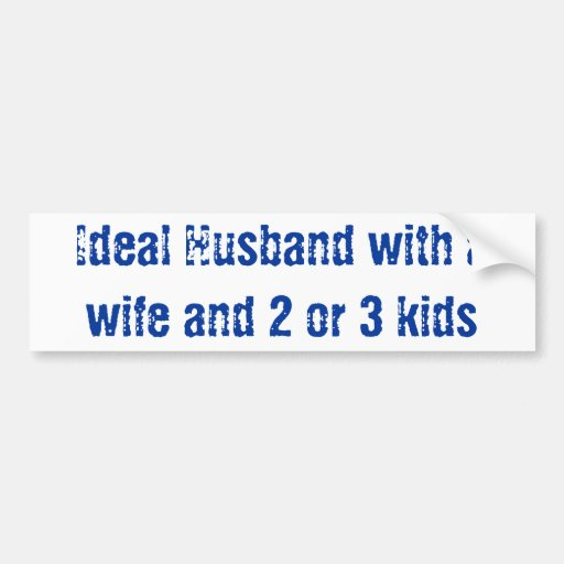 Ideal husband with a wife and 2 or 3 kids bumper stickers