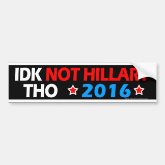 IDK Not Hillary Tho Funny Anti Hillary Political Bumper Sticker