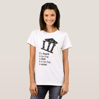 If a bank is too big to fail, it is too big to exi T-Shirt