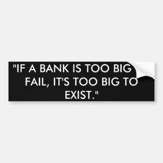 If a bank is too big to fail, it's to big to exist bumper sticker