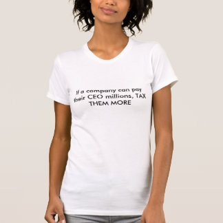 If a company can pay their CEO millions, TAX TH... T Shirt