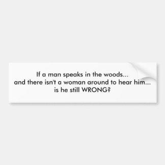 If a man speaks in the woods... car bumper sticker