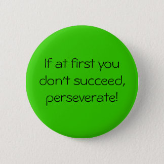 If at first you don't succeed,perseverate! 6 cm round badge