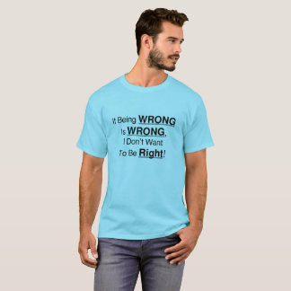 If Being Wrong Is Wrong, I Don't Want To Be Right! T-Shirt