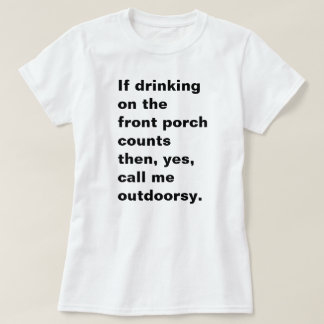 If drinking on the front porch counts then, yes... T-Shirt