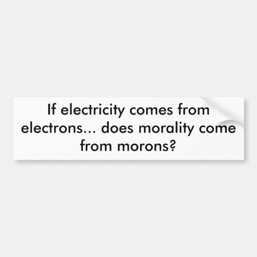 If electricity comes from electrons... does mor... bumper sticker
