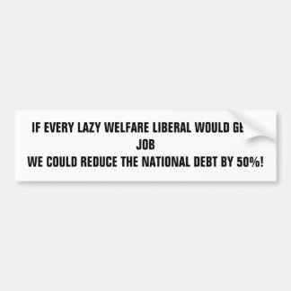 IF EVERY LAZY WELFARE LIBERAL WOULD GET A JOB W... BUMPER STICKER