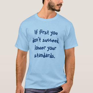 If first you don't succeed, lower your standards. T-Shirt