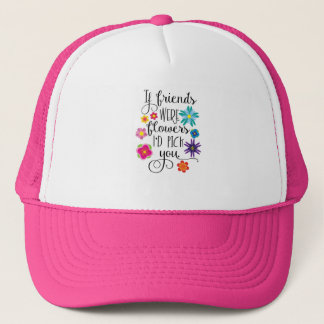 If Friends Were Flowers, I'd pick you Trucker Hat