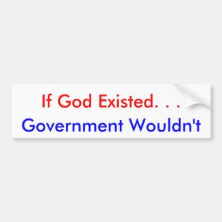 If God Existed. . . Government Wouldn't Bumper Sticker