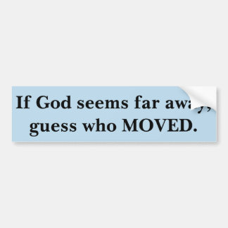 If God Seems Far Away, Guess Who Moved. Bumper Sticker
