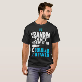 If Grandpa Cant Screw It Up You All Are Screwed T-Shirt