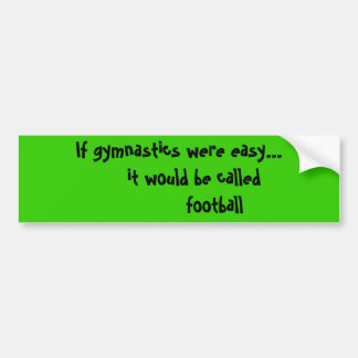 If gymnastics were easy...     it would be call... bumper sticker