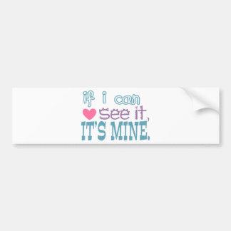 If I Can See It, It's Mine Bumper Sticker