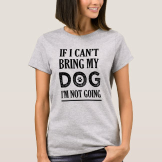 If I can't bring my dog I'm not coming funny shirt