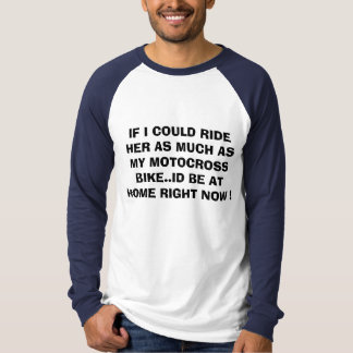 IF I COULD RIDE HER AS MUCH AS MY MOTOCROSS BIK... T-Shirt