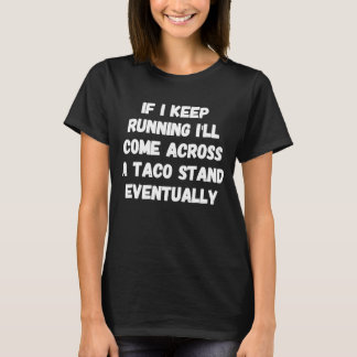 If I keep running I'll come across a taco stand ev T-Shirt