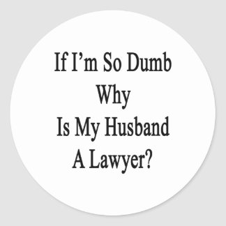 If I m So Dumb Why Is My Husband A Lawyer Round Stickers