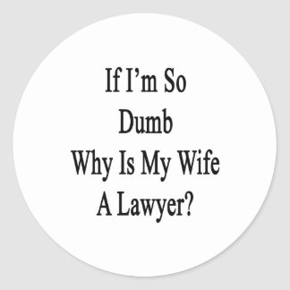 If I m So Dumb Why Is My Wife A Lawyer Round Sticker