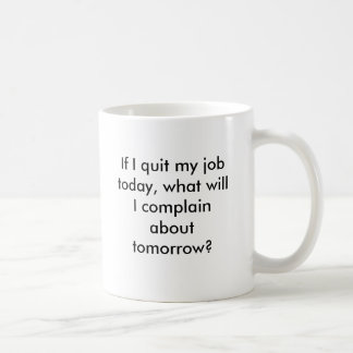 If I quit my job today, what will I complain ab... Classic White Coffee Mug