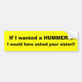 If I wanted a HUMMER..., I would have asked you... Bumper Sticker