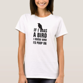 If I was a bird I know who I'd poop on. T-Shirt