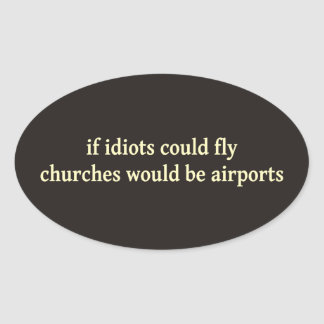 If idiots could fly, churches would be airports oval sticker