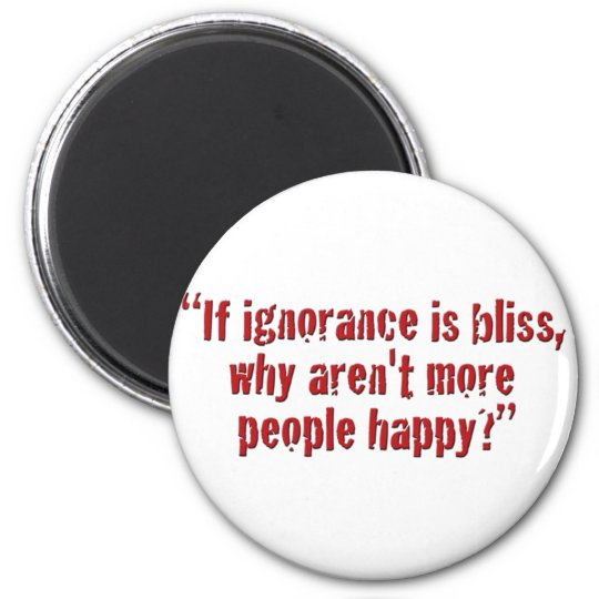"""""""If ignorance is bliss... Magnet"""
