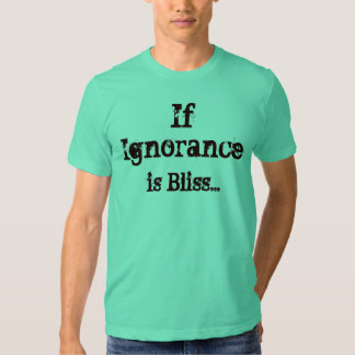 If Ignorance is Bliss... Shirts