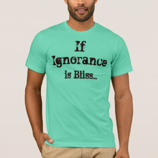 If Ignorance is Bliss... T-Shirt