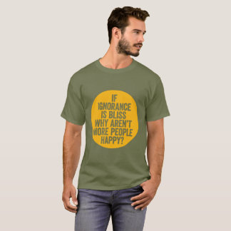 """If Ignorance is Bliss..."" T-Shirt"