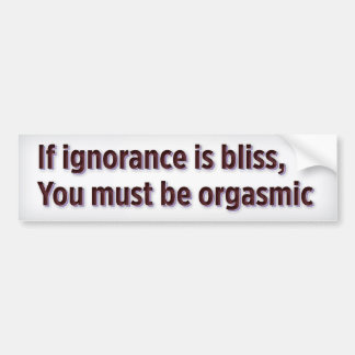 If ignorance is bliss, you must be orgasmic bumper sticker