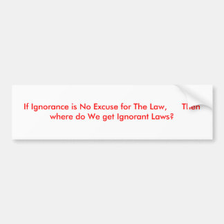 If Ignorance is No Excuse for The Law,      The... Bumper Sticker
