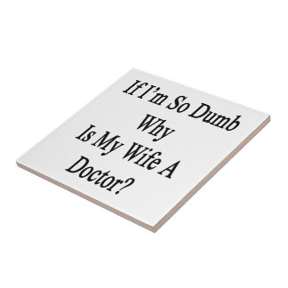 If I'm So Dumb Why Is My Wife A Doctor Ceramic Tile